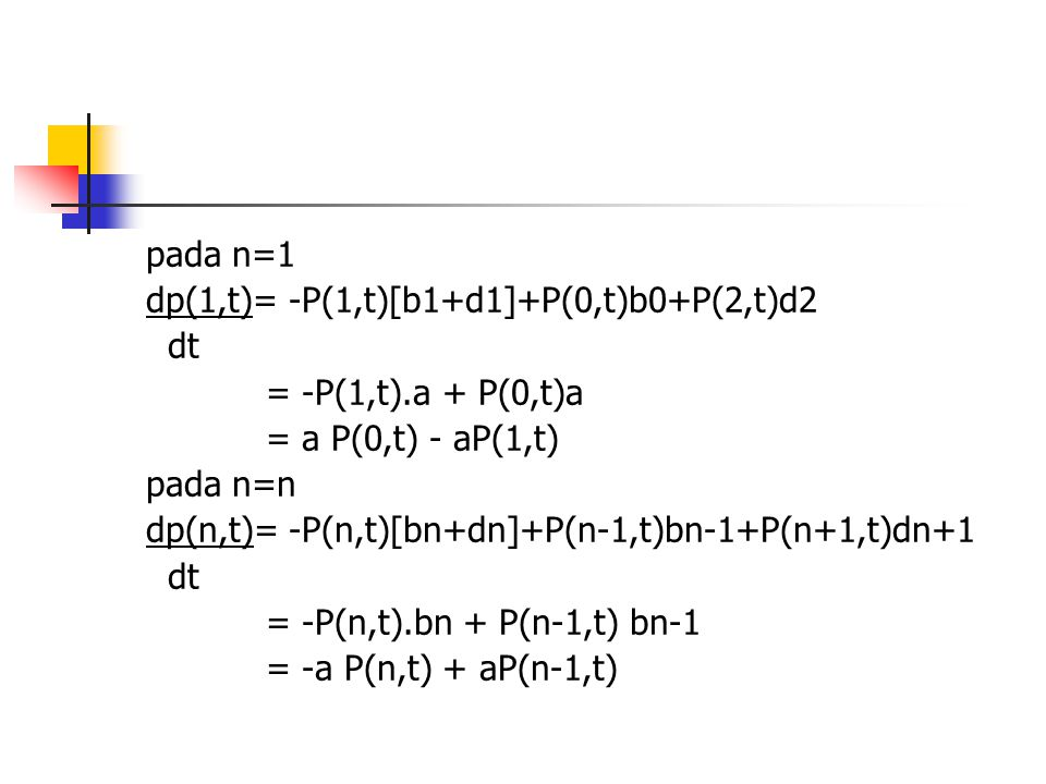 pada n=1 dp(1,t)= -P(1,t)[b1+d1]+P(0,t)b0+P(2,t)d2 dt = -P(1,t).a + P(0,t)a = a P(0,t) - aP(1,t) pada n=n dp(n,t)= -P(n,t)[bn+dn]+P(n-1,t)bn-1+P(n+1,t)dn+1 dt = -P(n,t).bn + P(n-1,t) bn-1 = -a P(n,t) + aP(n-1,t)
