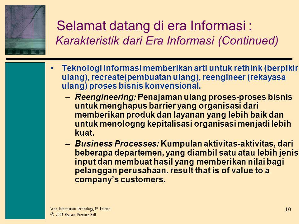 10 Senn, Information Technology, 3 rd Edition © 2004 Pearson Prentice Hall Teknologi Informasi memberikan arti untuk rethink (berpikir ulang), recreate(pembuatan ulang), reengineer (rekayasa ulang) proses bisnis konvensional.