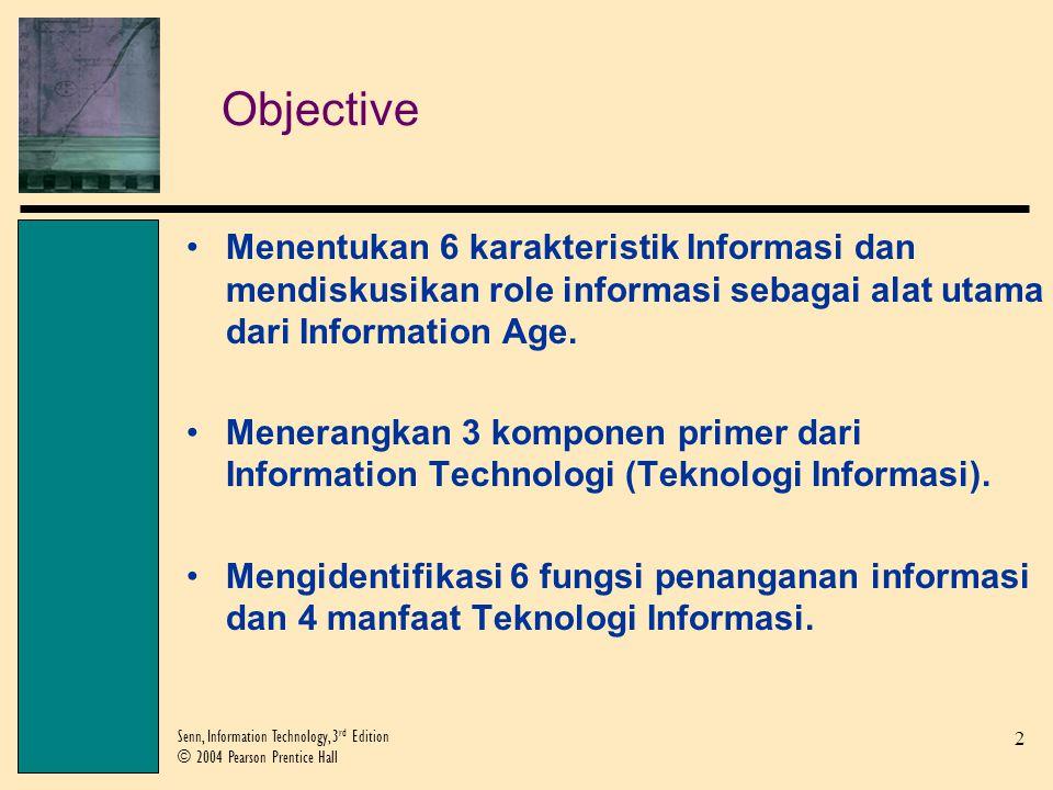 2 Senn, Information Technology, 3 rd Edition © 2004 Pearson Prentice Hall Objective Menentukan 6 karakteristik Informasi dan mendiskusikan role informasi sebagai alat utama dari Information Age.