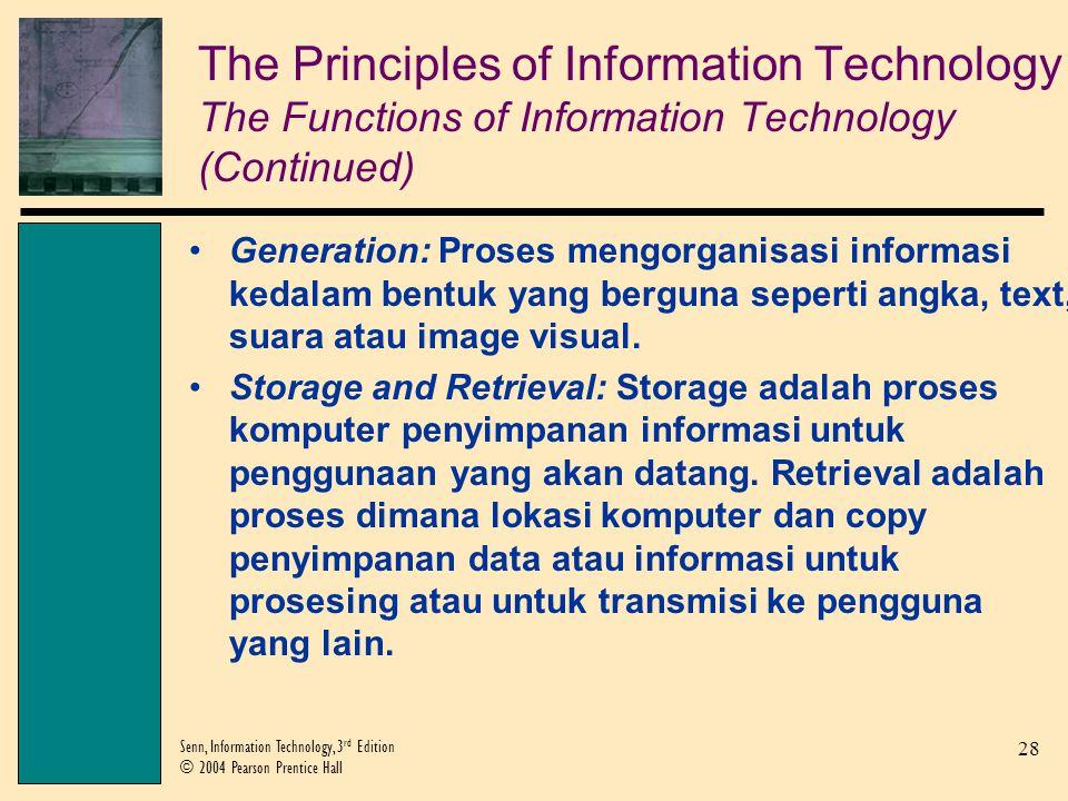 28 Senn, Information Technology, 3 rd Edition © 2004 Pearson Prentice Hall Generation: Proses mengorganisasi informasi kedalam bentuk yang berguna seperti angka, text, suara atau image visual.
