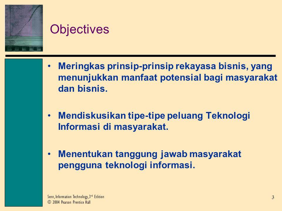 3 Senn, Information Technology, 3 rd Edition © 2004 Pearson Prentice Hall Objectives Meringkas prinsip-prinsip rekayasa bisnis, yang menunjukkan manfaat potensial bagi masyarakat dan bisnis.