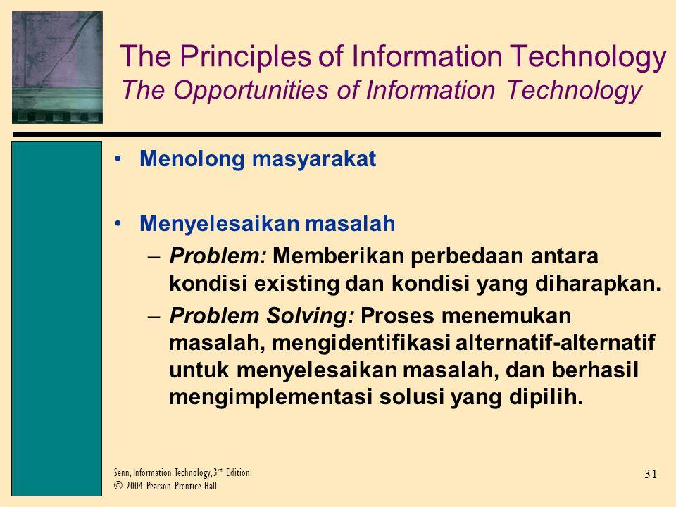 31 Senn, Information Technology, 3 rd Edition © 2004 Pearson Prentice Hall Menolong masyarakat Menyelesaikan masalah –Problem: Memberikan perbedaan antara kondisi existing dan kondisi yang diharapkan.