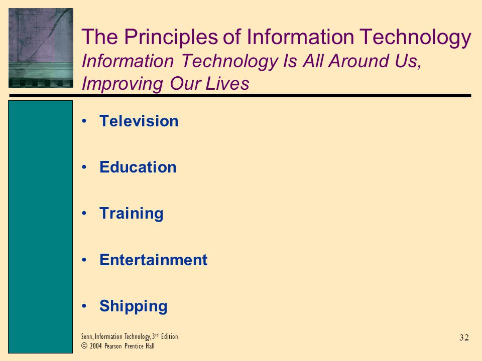 32 Senn, Information Technology, 3 rd Edition © 2004 Pearson Prentice Hall The Principles of Information Technology Information Technology Is All Arou