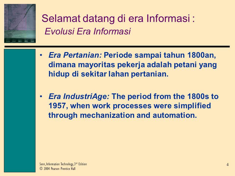 4 Senn, Information Technology, 3 rd Edition © 2004 Pearson Prentice Hall Selamat datang di era Informasi : Evolusi Era Informasi Era Pertanian: Periode sampai tahun 1800an, dimana mayoritas pekerja adalah petani yang hidup di sekitar lahan pertanian.