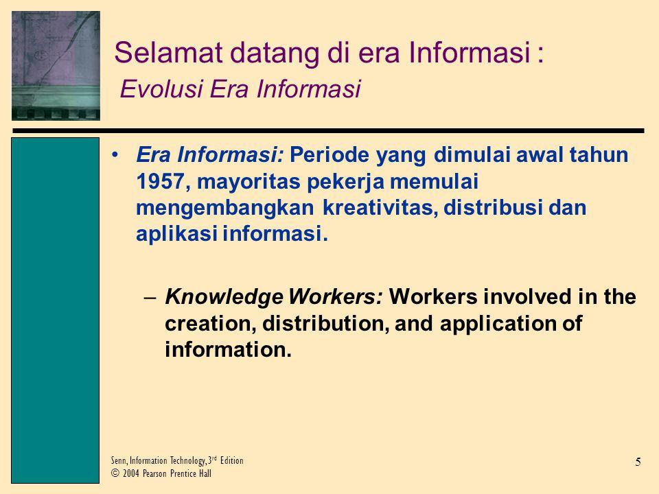 5 Senn, Information Technology, 3 rd Edition © 2004 Pearson Prentice Hall Selamat datang di era Informasi : Evolusi Era Informasi Era Informasi: Periode yang dimulai awal tahun 1957, mayoritas pekerja memulai mengembangkan kreativitas, distribusi dan aplikasi informasi.