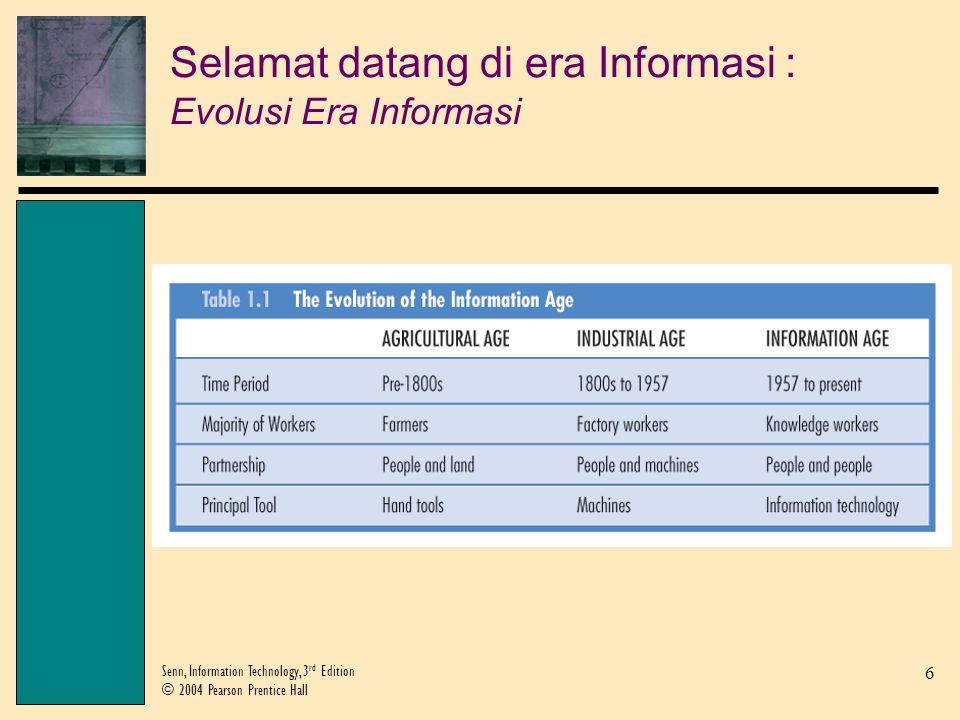 6 Senn, Information Technology, 3 rd Edition © 2004 Pearson Prentice Hall Selamat datang di era Informasi : Evolusi Era Informasi