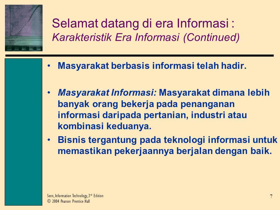 7 Senn, Information Technology, 3 rd Edition © 2004 Pearson Prentice Hall Selamat datang di era Informasi : Karakteristik Era Informasi (Continued) Masyarakat berbasis informasi telah hadir.
