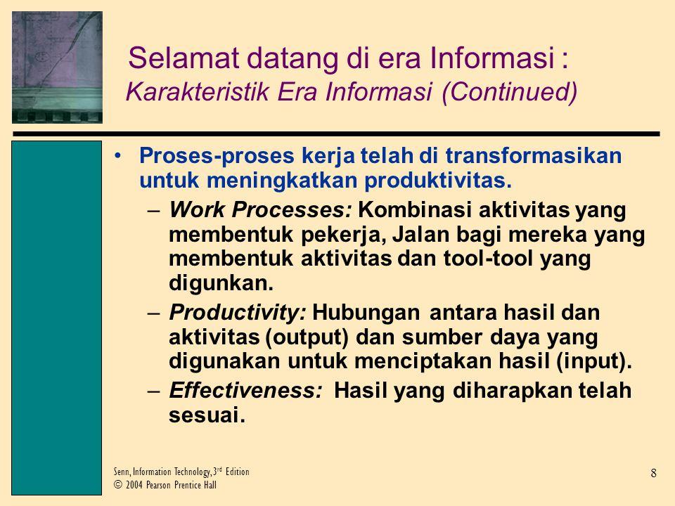 8 Senn, Information Technology, 3 rd Edition © 2004 Pearson Prentice Hall Selamat datang di era Informasi : Karakteristik Era Informasi (Continued) Proses-proses kerja telah di transformasikan untuk meningkatkan produktivitas.