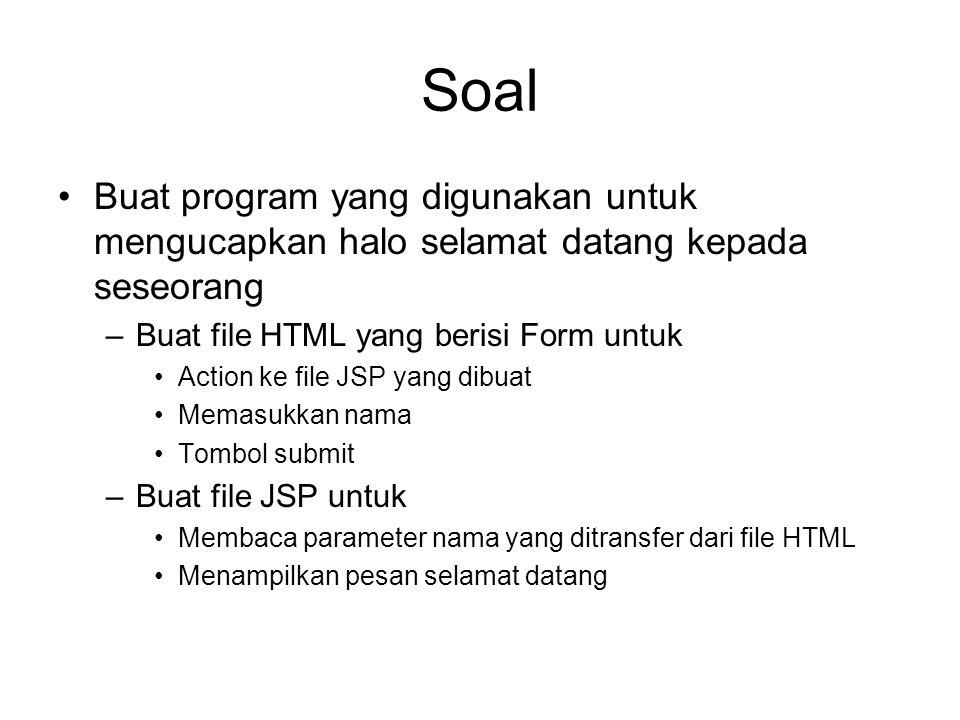 Soal Buat program yang digunakan untuk mengucapkan halo selamat datang kepada seseorang –Buat file HTML yang berisi Form untuk Action ke file JSP yang dibuat Memasukkan nama Tombol submit –Buat file JSP untuk Membaca parameter nama yang ditransfer dari file HTML Menampilkan pesan selamat datang