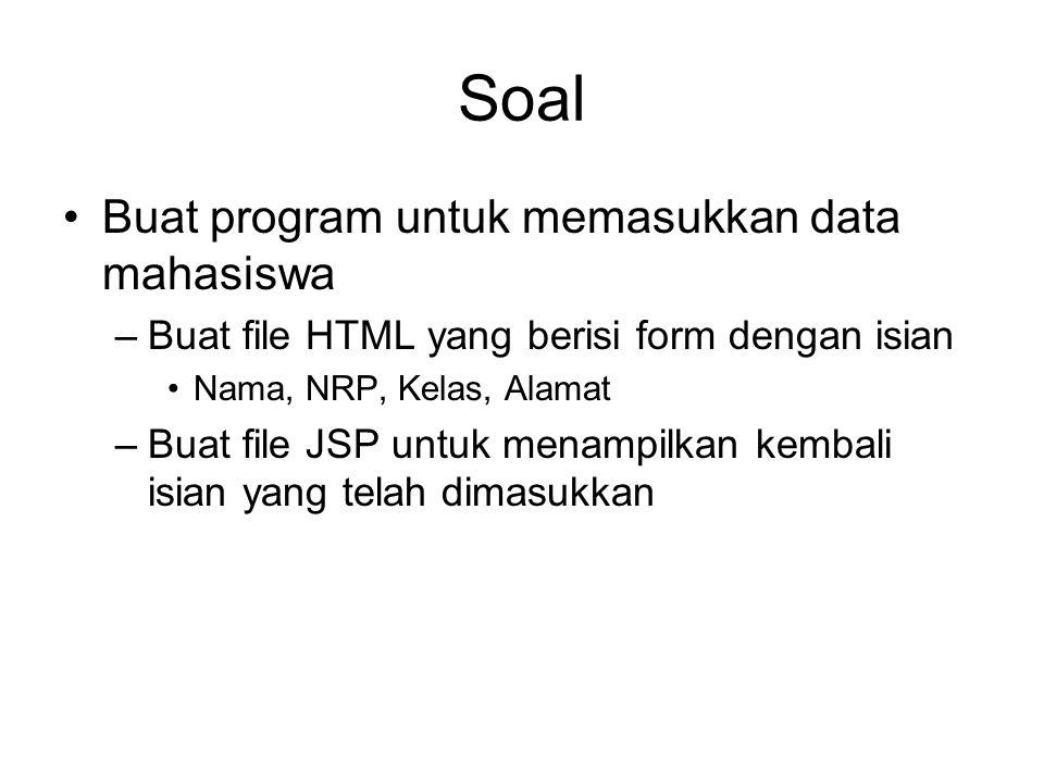 Soal Buat program untuk memasukkan data mahasiswa –Buat file HTML yang berisi form dengan isian Nama, NRP, Kelas, Alamat –Buat file JSP untuk menampilkan kembali isian yang telah dimasukkan