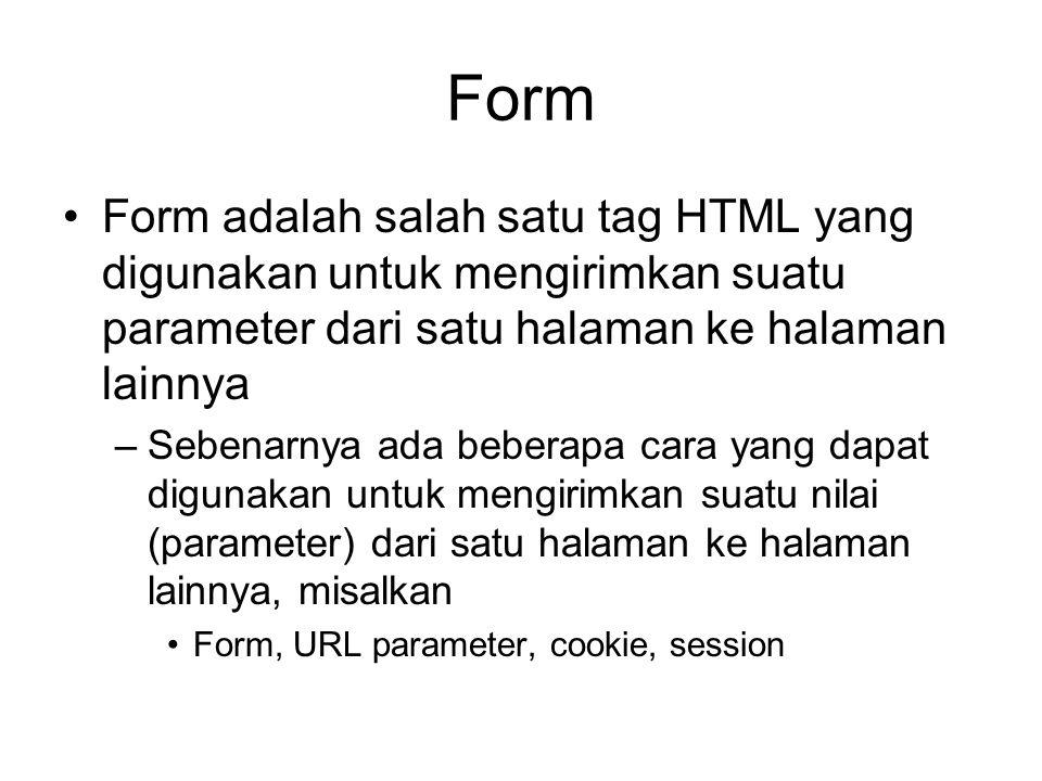 Form Form adalah salah satu tag HTML yang digunakan untuk mengirimkan suatu parameter dari satu halaman ke halaman lainnya –Sebenarnya ada beberapa cara yang dapat digunakan untuk mengirimkan suatu nilai (parameter) dari satu halaman ke halaman lainnya, misalkan Form, URL parameter, cookie, session