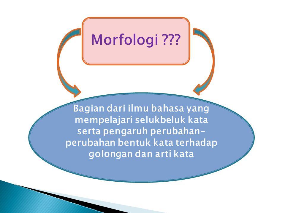 Bagian dari ilmu bahasa yang mempelajari selukbeluk kata serta pengaruh perubahan- perubahan bentuk kata terhadap golongan dan arti kata Morfologi ???