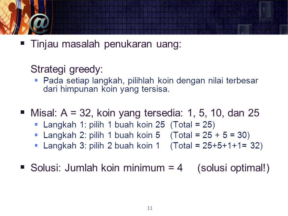  Tinjau masalah penukaran uang: Strategi greedy:  Pada setiap langkah, pilihlah koin dengan nilai terbesar dari himpunan koin yang tersisa.  Misal: