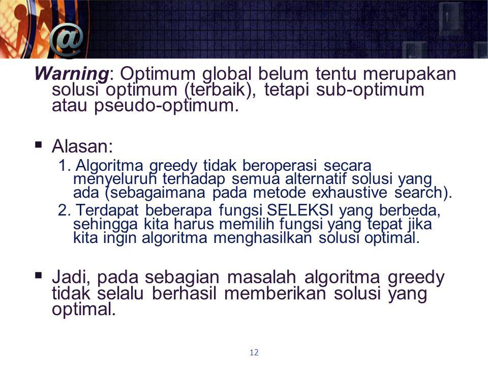 Warning: Optimum global belum tentu merupakan solusi optimum (terbaik), tetapi sub-optimum atau pseudo-optimum.  Alasan: 1. Algoritma greedy tidak be