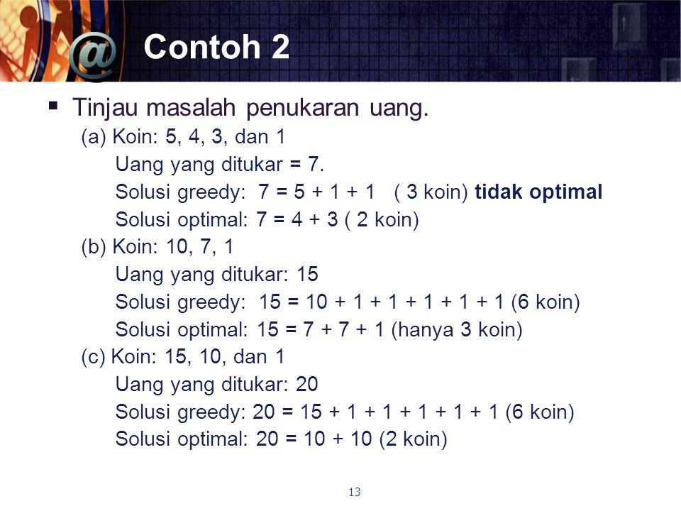 Contoh 2  Tinjau masalah penukaran uang. (a) Koin: 5, 4, 3, dan 1 Uang yang ditukar = 7. Solusi greedy: 7 = 5 + 1 + 1 ( 3 koin) tidak optimal Solusi