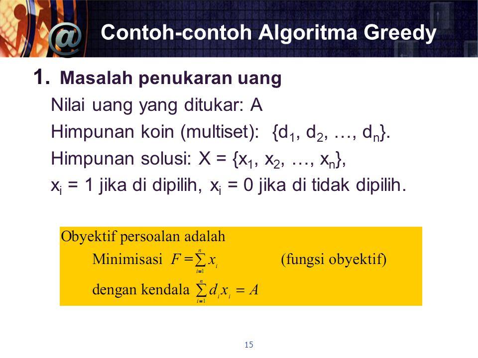 Contoh-contoh Algoritma Greedy 1. Masalah penukaran uang Nilai uang yang ditukar: A Himpunan koin (multiset): {d 1, d 2, …, d n }. Himpunan solusi: X