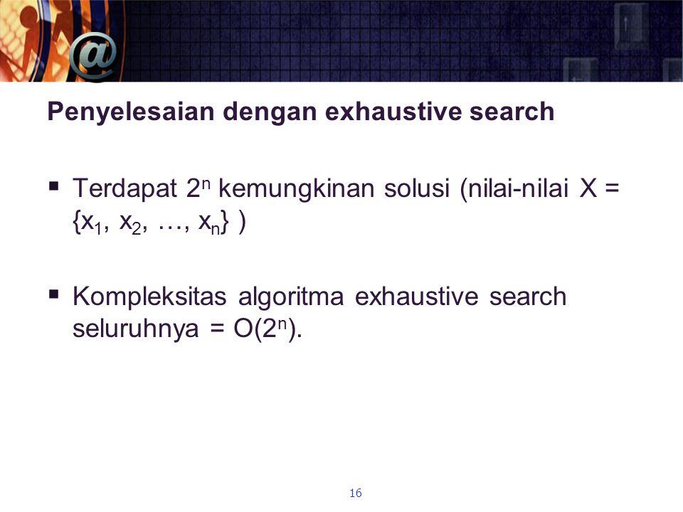 Penyelesaian dengan exhaustive search  Terdapat 2 n kemungkinan solusi (nilai-nilai X = {x 1, x 2, …, x n } )  Kompleksitas algoritma exhaustive sea