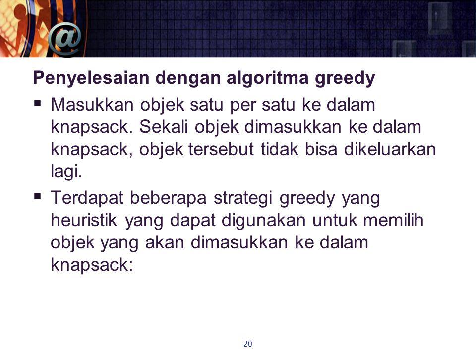 Penyelesaian dengan algoritma greedy  Masukkan objek satu per satu ke dalam knapsack. Sekali objek dimasukkan ke dalam knapsack, objek tersebut tidak