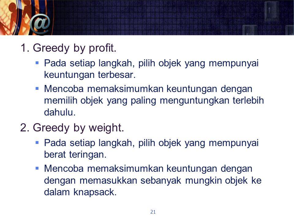 1. Greedy by profit.  Pada setiap langkah, pilih objek yang mempunyai keuntungan terbesar.  Mencoba memaksimumkan keuntungan dengan memilih objek ya