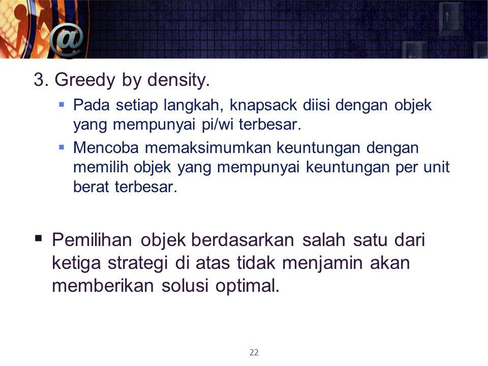 3. Greedy by density.  Pada setiap langkah, knapsack diisi dengan objek yang mempunyai pi/wi terbesar.  Mencoba memaksimumkan keuntungan dengan memi