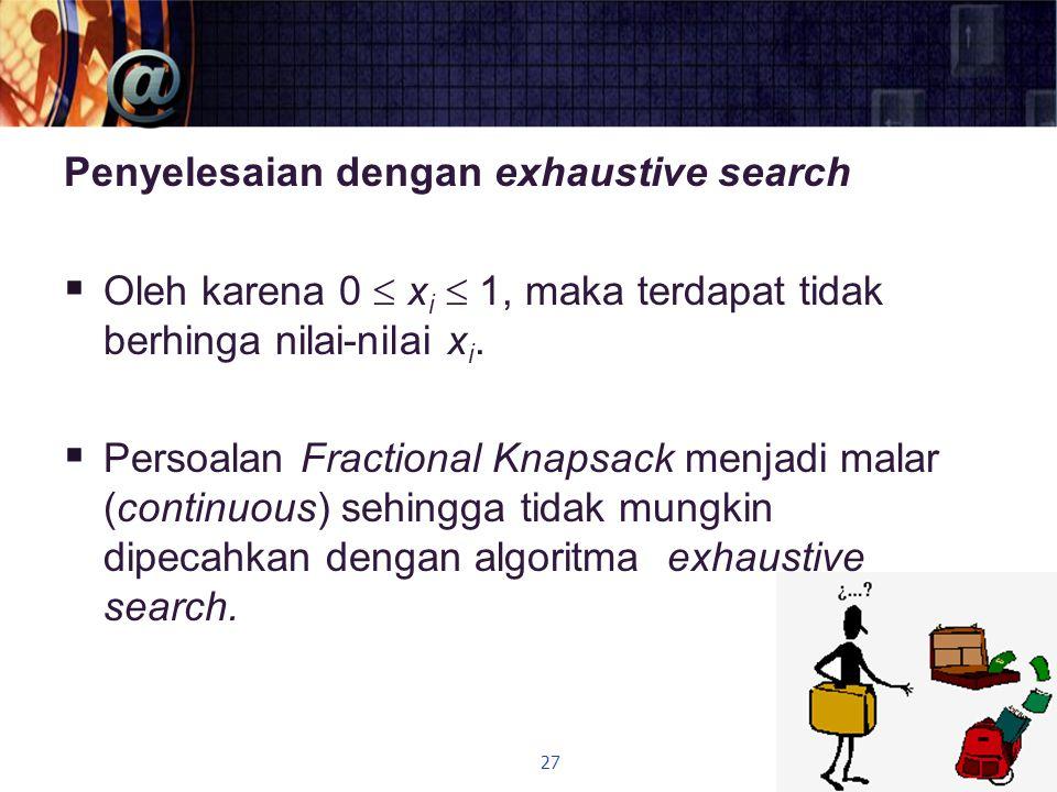 Penyelesaian dengan exhaustive search  Oleh karena 0  x i  1, maka terdapat tidak berhinga nilai-nilai x i.  Persoalan Fractional Knapsack menjadi