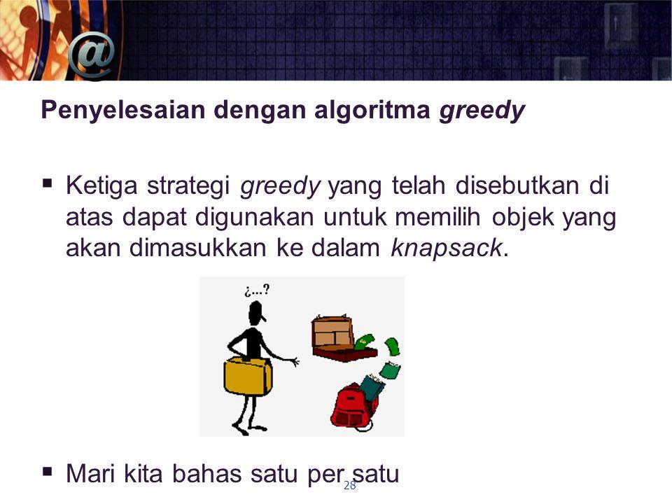 Penyelesaian dengan algoritma greedy  Ketiga strategi greedy yang telah disebutkan di atas dapat digunakan untuk memilih objek yang akan dimasukkan k