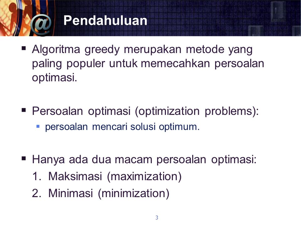 Pendahuluan  Algoritma greedy merupakan metode yang paling populer untuk memecahkan persoalan optimasi.  Persoalan optimasi (optimization problems):