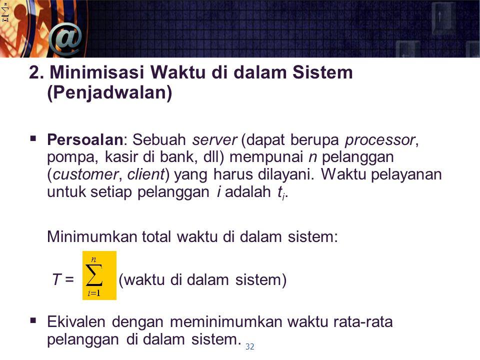 2. Minimisasi Waktu di dalam Sistem (Penjadwalan)  Persoalan: Sebuah server (dapat berupa processor, pompa, kasir di bank, dll) mempunai n pelanggan