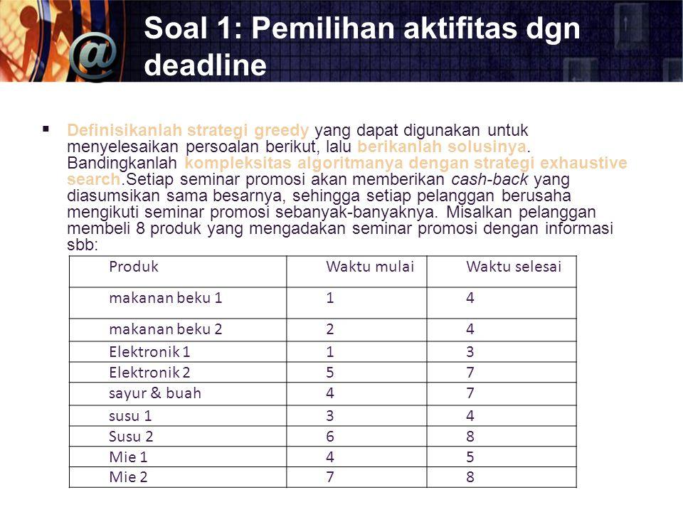 Soal 1: Pemilihan aktifitas dgn deadline  Definisikanlah strategi greedy yang dapat digunakan untuk menyelesaikan persoalan berikut, lalu berikanlah