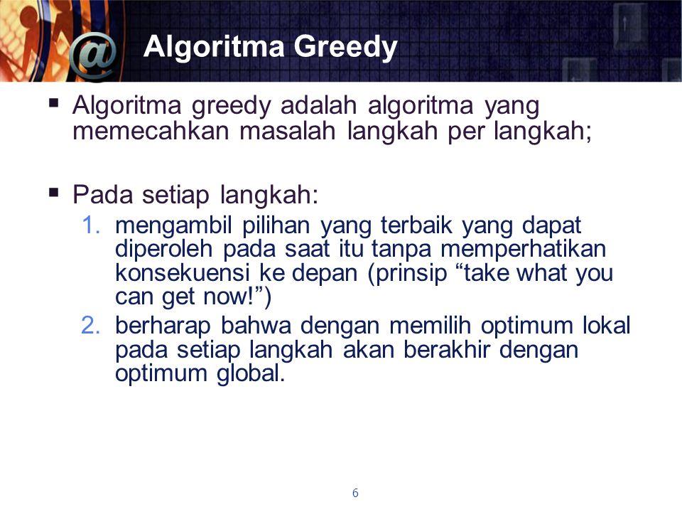 Algoritma Greedy  Algoritma greedy adalah algoritma yang memecahkan masalah langkah per langkah;  Pada setiap langkah: 1.mengambil pilihan yang terb
