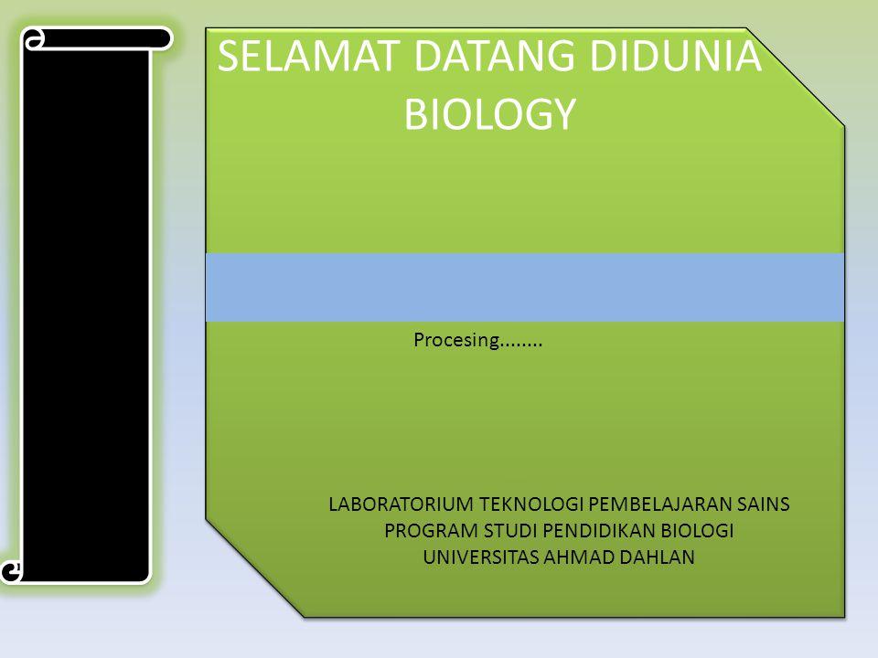 SELAMAT DATANG DIDUNIA BIOLOGY Procesing........ LABORATORIUM TEKNOLOGI PEMBELAJARAN SAINS PROGRAM STUDI PENDIDIKAN BIOLOGI UNIVERSITAS AHMAD DAHLAN