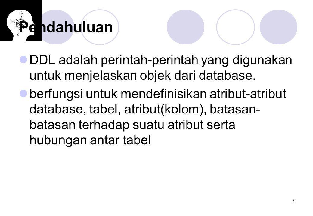 3 Pendahuluan DDL adalah perintah-perintah yang digunakan untuk menjelaskan objek dari database. berfungsi untuk mendefinisikan atribut-atribut databa