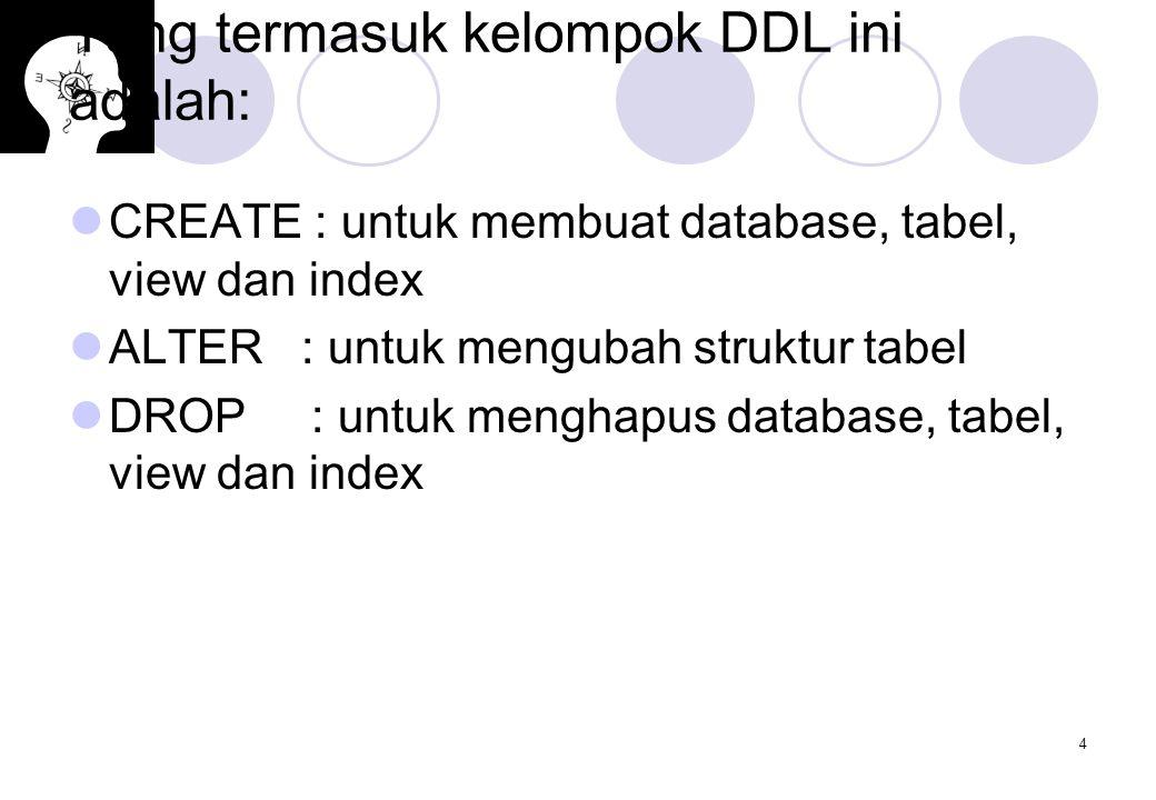 4 Yang termasuk kelompok DDL ini adalah: CREATE : untuk membuat database, tabel, view dan index ALTER : untuk mengubah struktur tabel DROP : untuk men