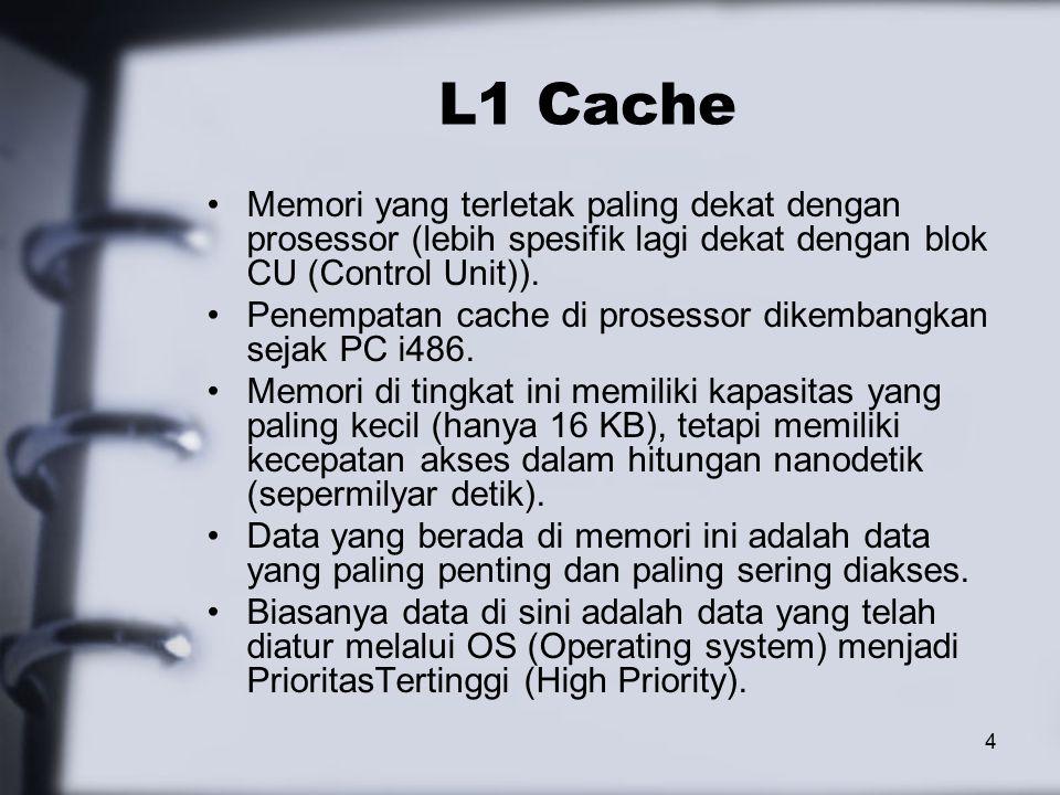 4 L1 Cache Memori yang terletak paling dekat dengan prosessor (lebih spesifik lagi dekat dengan blok CU (Control Unit)).