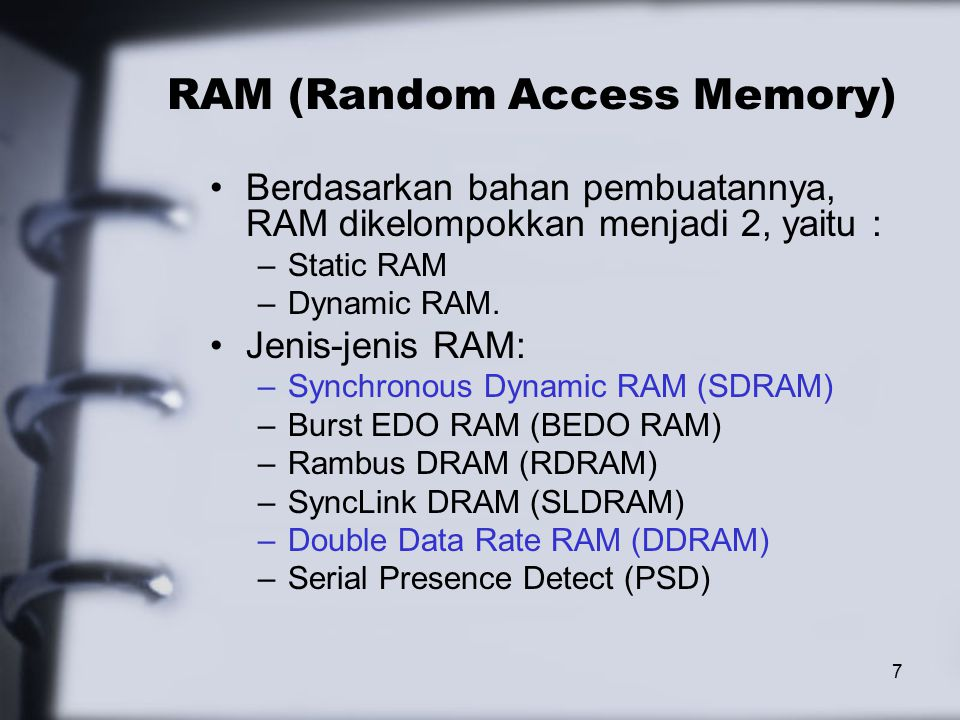 7 RAM (Random Access Memory) Berdasarkan bahan pembuatannya, RAM dikelompokkan menjadi 2, yaitu : –Static RAM –Dynamic RAM.