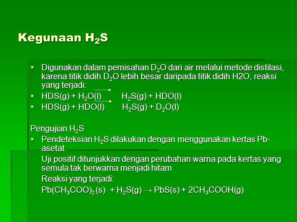 Kegunaan H 2 S  Digunakan dalam pemisahan D 2 O dari air melalui metode distilasi, karena titik didih D 2 O lebih besar daripada titik didih H2O, rea
