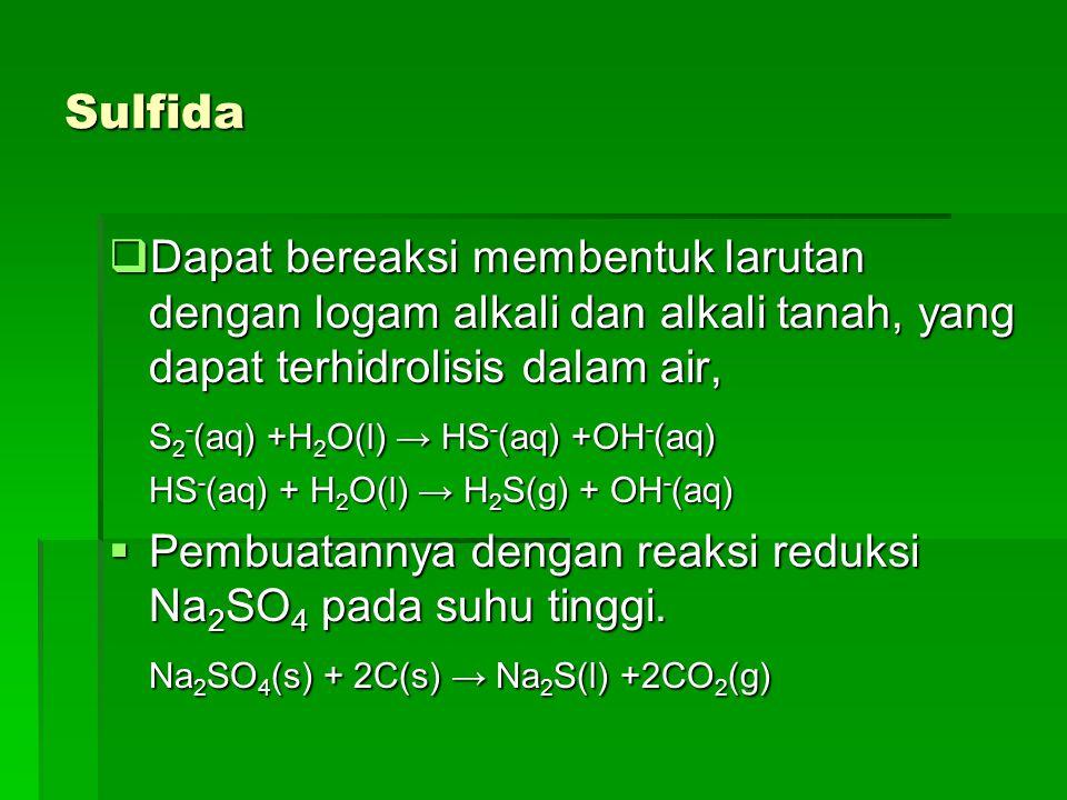 Sulfida  Dapat bereaksi membentuk larutan dengan logam alkali dan alkali tanah, yang dapat terhidrolisis dalam air, S 2 - (aq) +H 2 O(l) → HS - (aq)