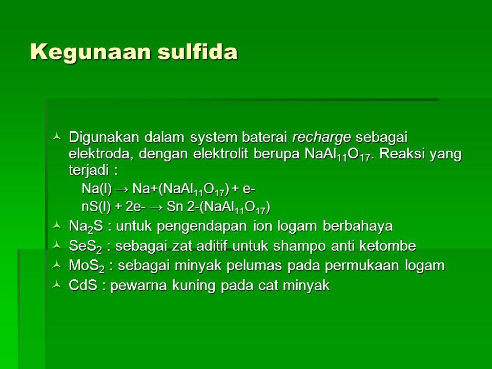 Kegunaan sulfida Digunakan dalam system baterai recharge sebagai elektroda, dengan elektrolit berupa NaAl 11 O 17. Reaksi yang terjadi : Digunakan dal