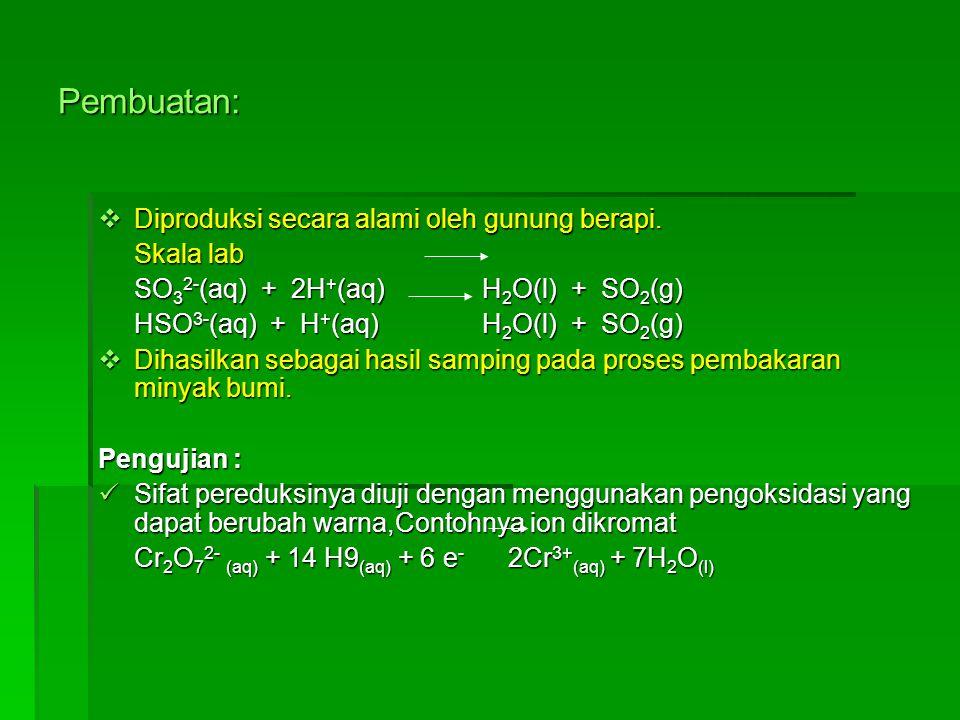 Pembuatan:  Diproduksi secara alami oleh gunung berapi. Skala lab SO 3 2- (aq) + 2H + (aq)H 2 O(l) + SO 2 (g) HSO 3- (aq) + H + (aq)H 2 O(l) + SO 2 (