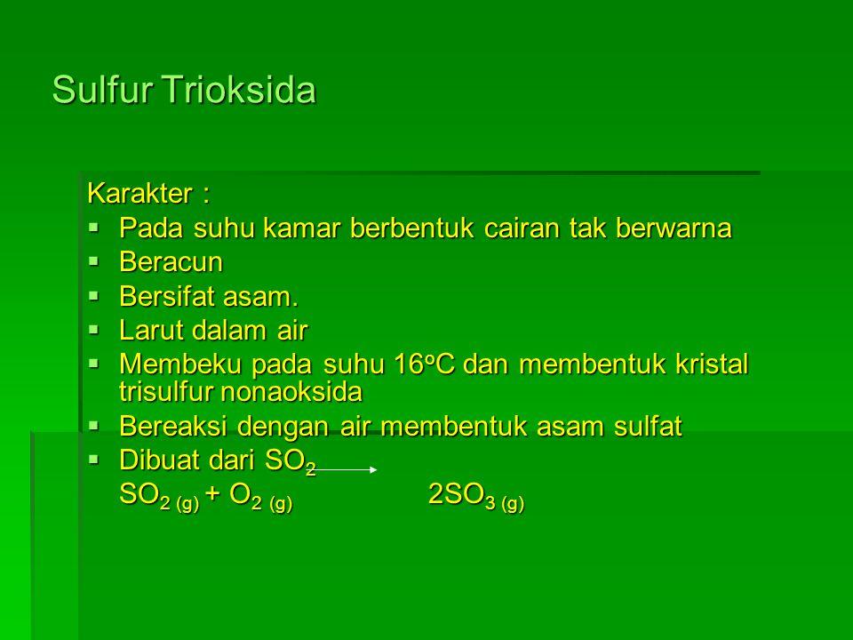 Sulfur Trioksida Karakter :  Pada suhu kamar berbentuk cairan tak berwarna  Beracun  Bersifat asam.  Larut dalam air  Membeku pada suhu 16 o C da