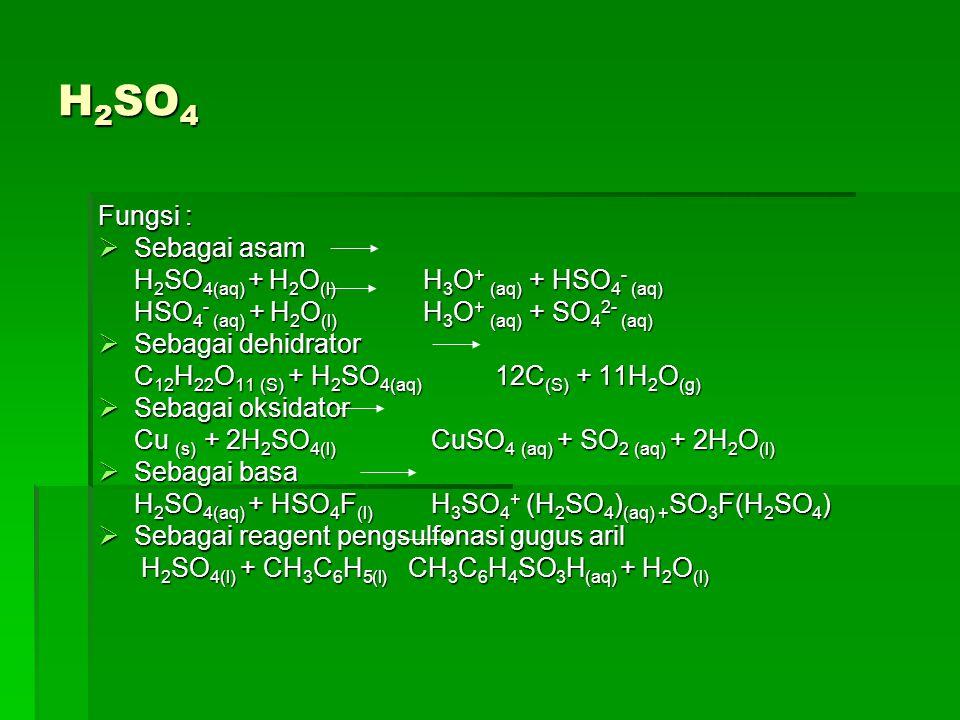 H 2 SO 4 Fungsi :  Sebagai asam H 2 SO 4(aq) + H 2 O (l) H 3 O + (aq) + HSO 4 - (aq) HSO 4 - (aq) + H 2 O (l) H 3 O + (aq) + SO 4 2- (aq)  Sebagai d