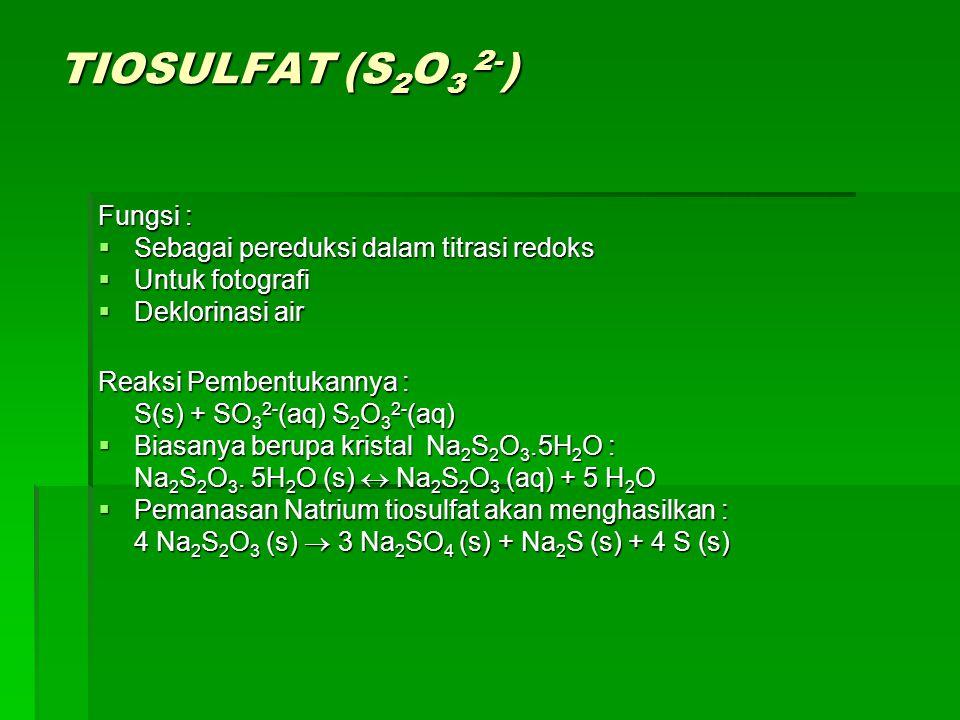 TIOSULFAT (S 2 O 3 2- ) Fungsi :  Sebagai pereduksi dalam titrasi redoks  Untuk fotografi  Deklorinasi air Reaksi Pembentukannya : S(s) + SO 3 2- (