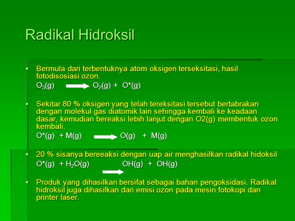 Radikal Hidroksil  Bermula dari terbentuknya atom oksigen terseksitasi, hasil fotodisosiasi ozon. O 3 (g) O 2 (g) + O*(g)  Sekitar 80 % oksigen yang
