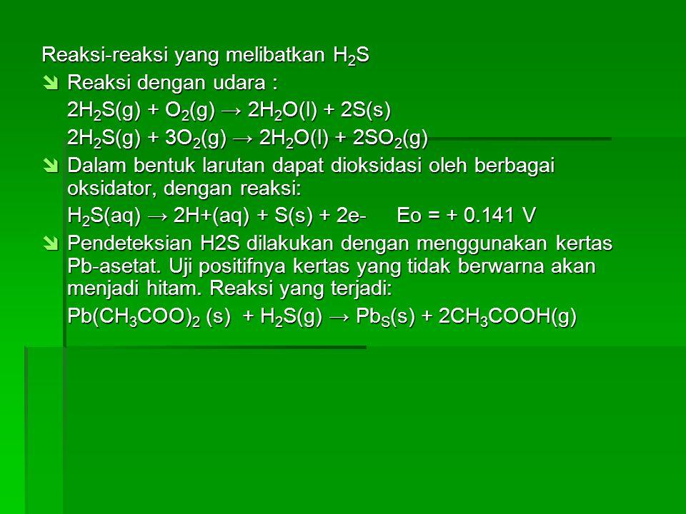 Kegunaan H 2 S  Digunakan dalam pemisahan D 2 O dari air melalui metode distilasi, karena titik didih D 2 O lebih besar daripada titik didih H2O, reaksi yang terjadi:  HDS(g) + H 2 O(l) H 2 S(g) + HDO(l)  HDS(g) + HDO(l) H 2 S(g) + D 2 O(l) Pengujian H 2 S  Pendeteksian H 2 S dilakukan dengan menggunakan kertas Pb- asetat.