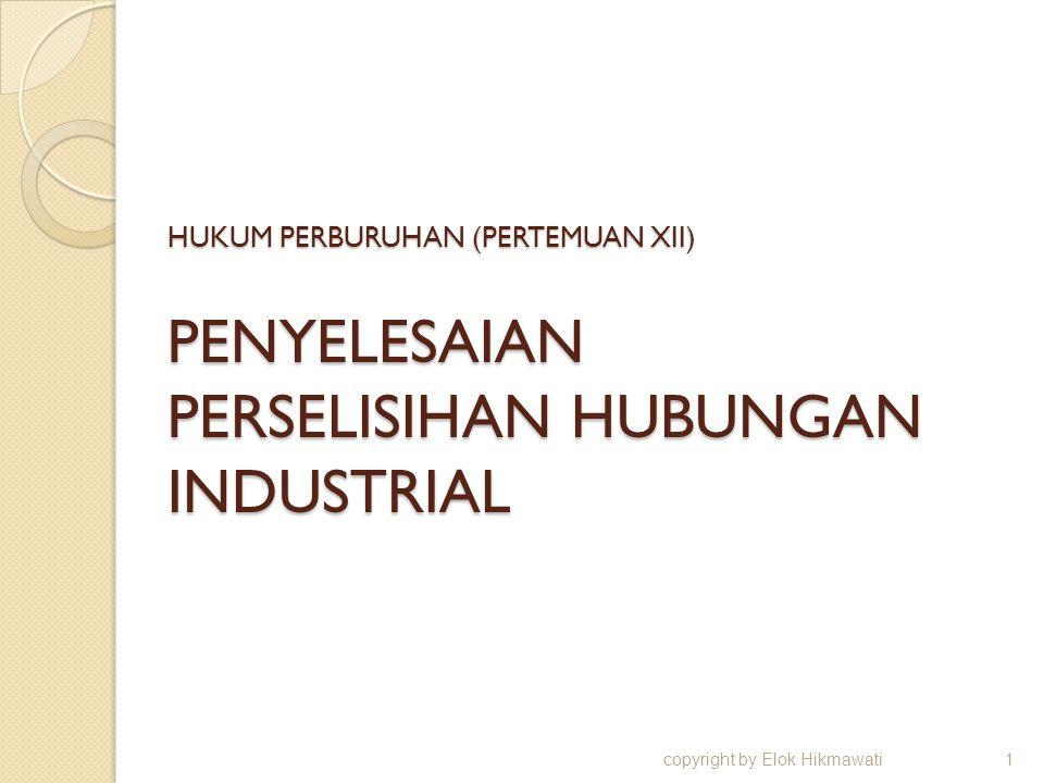 HUKUM PERBURUHAN (PERTEMUAN XII) PENYELESAIAN PERSELISIHAN HUBUNGAN INDUSTRIAL copyright by Elok Hikmawati1
