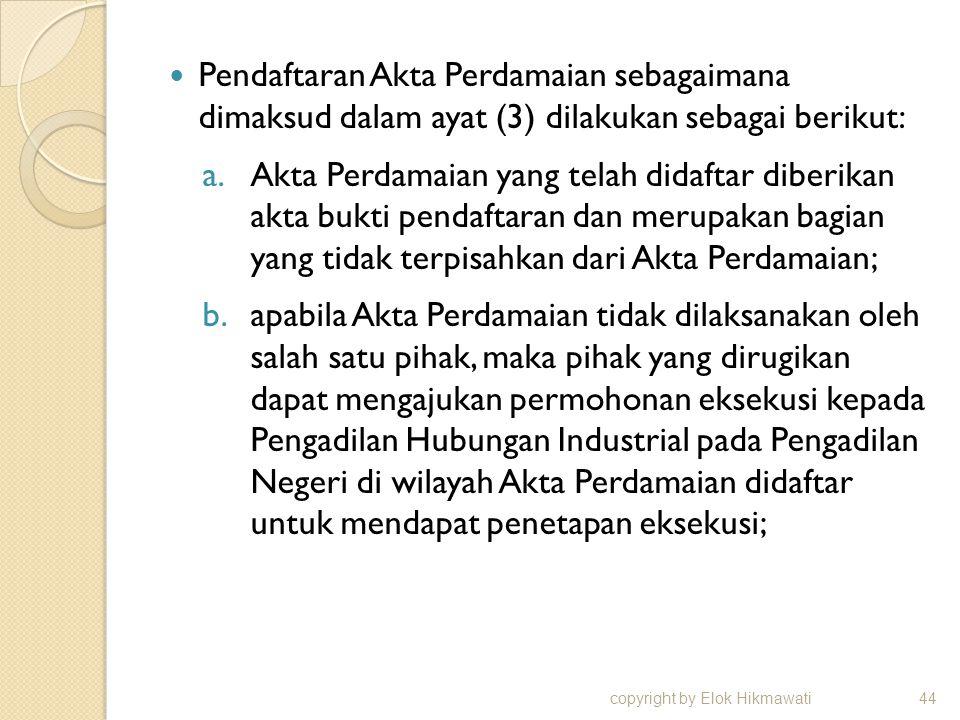 Pendaftaran Akta Perdamaian sebagaimana dimaksud dalam ayat (3) dilakukan sebagai berikut: a.Akta Perdamaian yang telah didaftar diberikan akta bukti pendaftaran dan merupakan bagian yang tidak terpisahkan dari Akta Perdamaian; b.apabila Akta Perdamaian tidak dilaksanakan oleh salah satu pihak, maka pihak yang dirugikan dapat mengajukan permohonan eksekusi kepada Pengadilan Hubungan Industrial pada Pengadilan Negeri di wilayah Akta Perdamaian didaftar untuk mendapat penetapan eksekusi; copyright by Elok Hikmawati44
