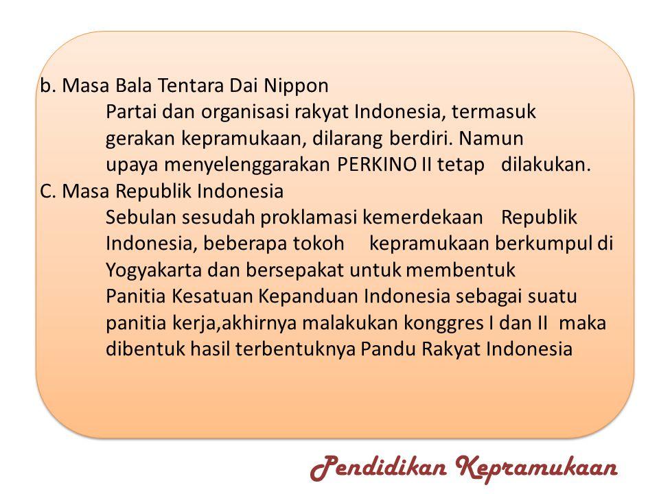 b. Masa Bala Tentara Dai Nippon Partai dan organisasi rakyat Indonesia, termasuk gerakan kepramukaan, dilarang berdiri. Namun upaya menyelenggarakan P