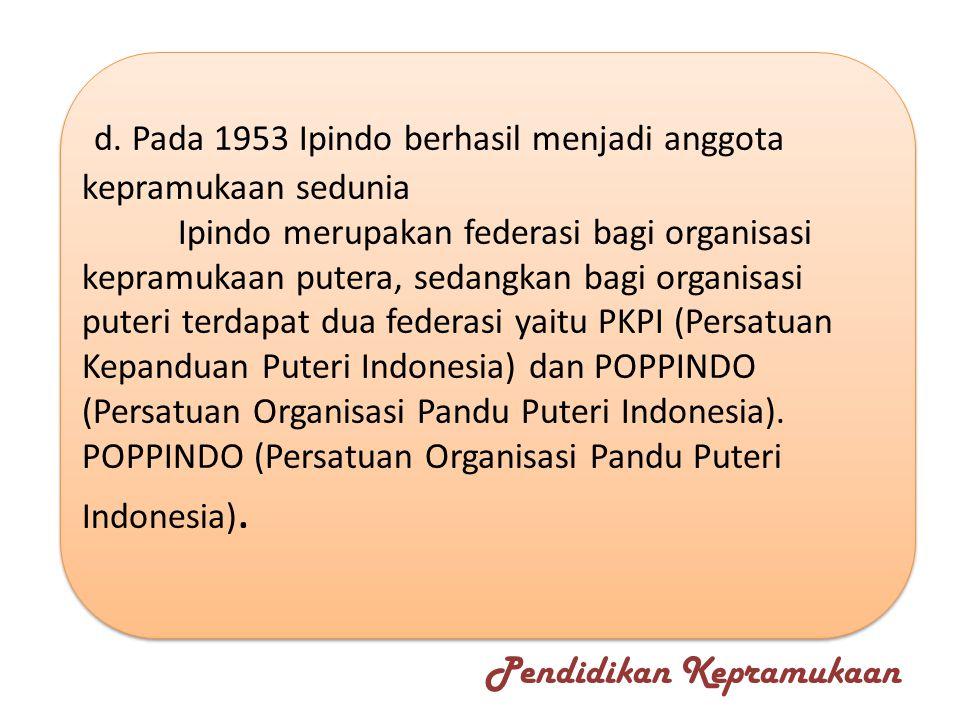 d. Pada 1953 Ipindo berhasil menjadi anggota kepramukaan sedunia Ipindo merupakan federasi bagi organisasi kepramukaan putera, sedangkan bagi organisa