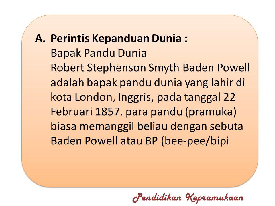 A.Perintis Kepanduan Dunia : Bapak Pandu Dunia Robert Stephenson Smyth Baden Powell adalah bapak pandu dunia yang lahir di kota London, Inggris, pada