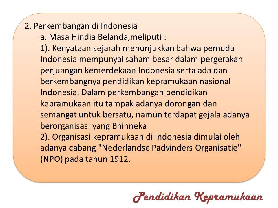 2. Perkembangan di Indonesia a. Masa Hindia Belanda,meliputi : 1). Kenyataan sejarah menunjukkan bahwa pemuda Indonesia mempunyai saham besar dalam pe
